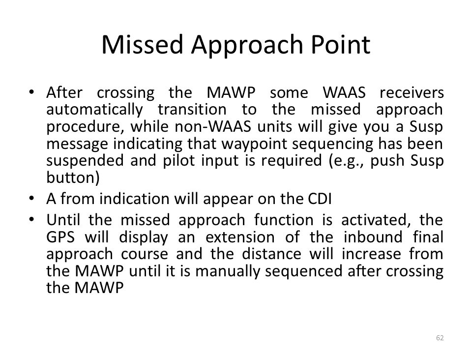 Missed Approach Point After crossing the MAWP some WAAS receivers automatically transition to the missed approach procedure, while non-WAAS units will
