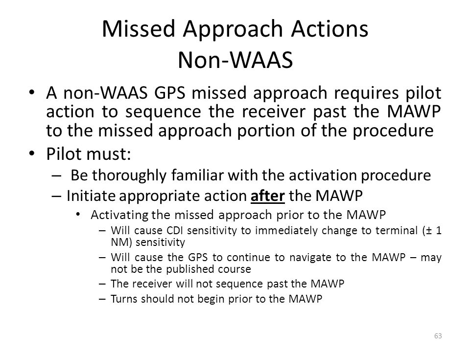 Missed Approach Actions Non-WAAS A non-WAAS GPS missed approach requires pilot action to sequence the receiver past the MAWP to the missed approach portion of the procedure Pilot must: – Be thoroughly familiar with the activation procedure – Initiate appropriate action after the MAWP Activating the missed approach prior to the MAWP – Will cause CDI sensitivity to immediately change to terminal (± 1 NM) sensitivity – Will cause the GPS to continue to navigate to the MAWP – may not be the published course – The receiver will not sequence past the MAWP – Turns should not begin prior to the MAWP 63