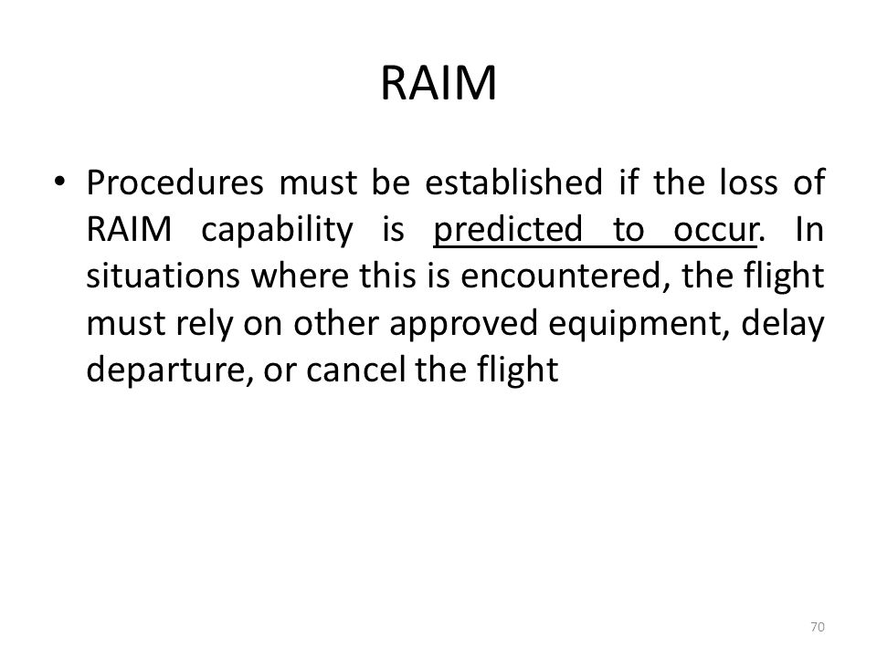 RAIM Procedures must be established if the loss of RAIM capability is predicted to occur. In situations where this is encountered, the flight must rel