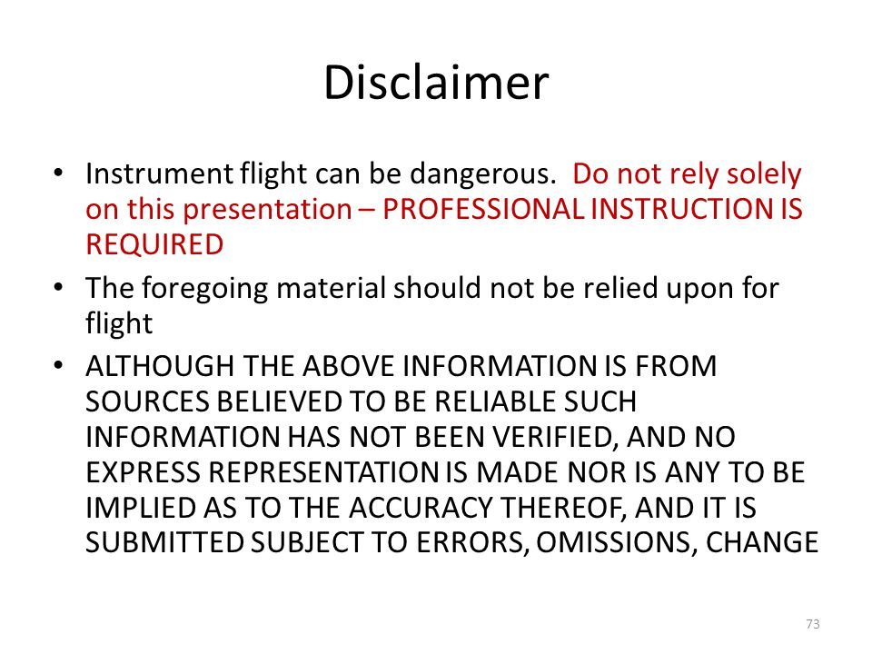 Disclaimer Instrument flight can be dangerous. Do not rely solely on this presentation – PROFESSIONAL INSTRUCTION IS REQUIRED The foregoing material s