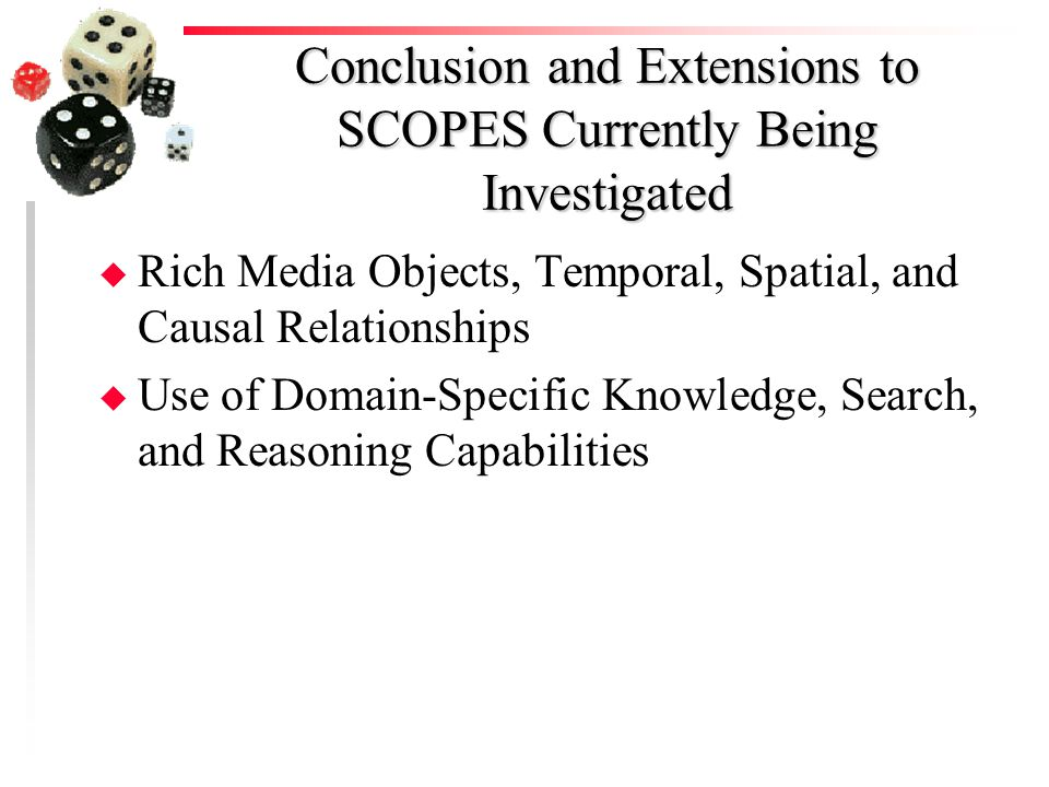 Conclusion and Extensions to SCOPES Currently Being Investigated u Rich Media Objects, Temporal, Spatial, and Causal Relationships u Use of Domain-Specific Knowledge, Search, and Reasoning Capabilities