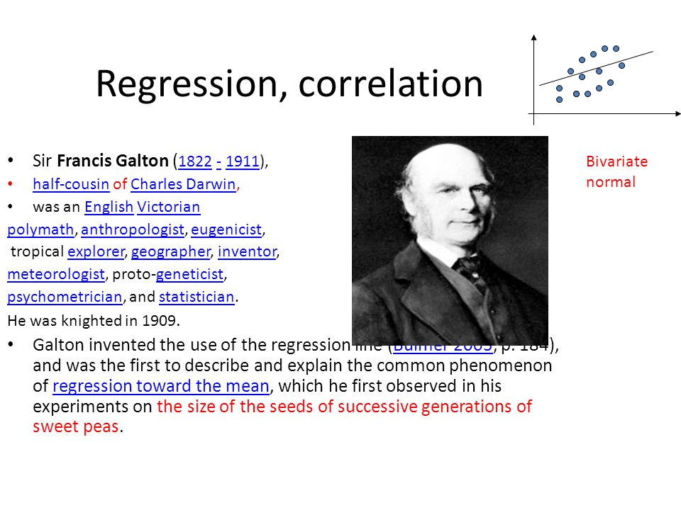 Regression, correlation Sir Francis Galton ( 1822 - 1911), 1822-1911 half-cousin of Charles Darwin, half-cousinCharles Darwin was an English VictorianEnglishVictorian polymathpolymath, anthropologist, eugenicist,anthropologisteugenicist tropical explorer, geographer, inventor,explorergeographerinventor meteorologistmeteorologist, proto-geneticist,geneticist psychometricianpsychometrician, and statistician.statistician He was knighted in 1909.