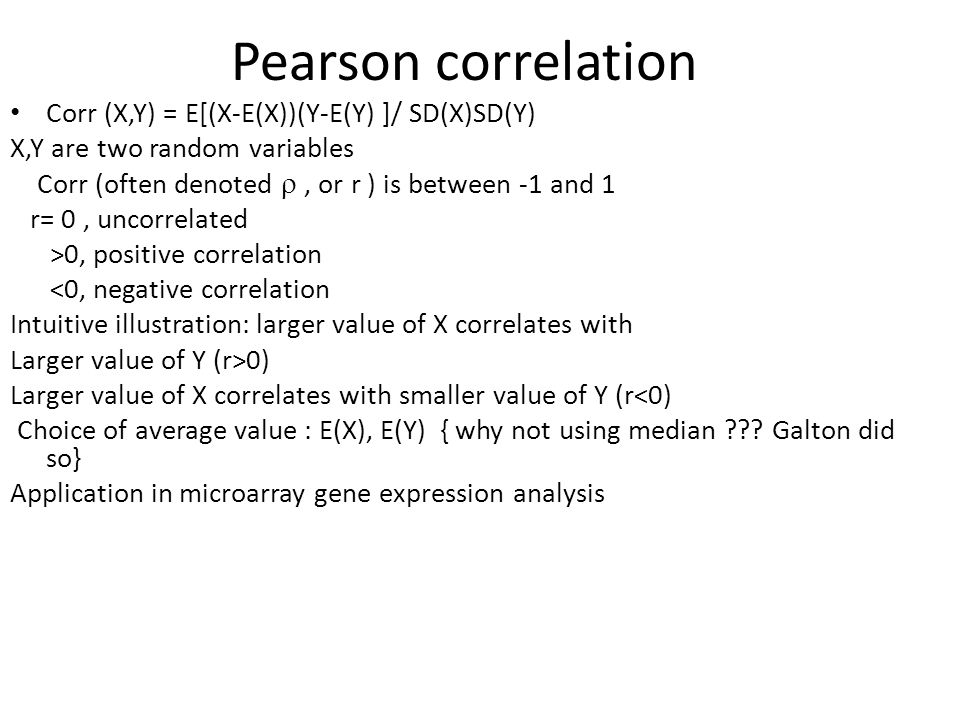 Pearson correlation Corr (X,Y) = E[(X-E(X))(Y-E(Y) ]/ SD(X)SD(Y) X,Y are two random variables Corr (often denoted , or r ) is between -1 and 1 r= 0, uncorrelated >0, positive correlation <0, negative correlation Intuitive illustration: larger value of X correlates with Larger value of Y (r>0) Larger value of X correlates with smaller value of Y (r<0) Choice of average value : E(X), E(Y) { why not using median ??.