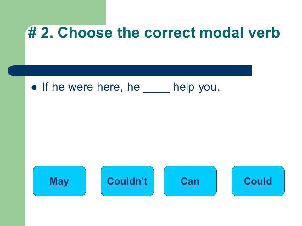 If he were here, he ____ help you. # 2. Choose the correct modal verb MayCanCouldn'tCould