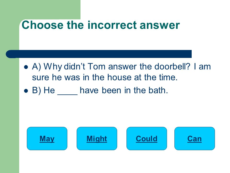 A) Why didn't Tom answer the doorbell.I am sure he was in the house at the time.