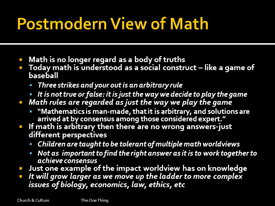  Math is no longer regard as a body of truths  Today math is understood as a social construct – like a game of baseball  Three strikes and your out is an arbitrary rule  It is not true or false: it is just the way we decide to play the game  Math rules are regarded as just the way we play the game  Mathematics is man-made, that it is arbitrary, and solutions are arrived at by consensus among those considered expert.  If math is arbitrary then there are no wrong answers-just different perspectives  Children are taught to be tolerant of multiple math worldviews  Not as important to find the right answer as it is to work together to achieve consensus  Just one example of the impact worldview has on knowledge  It will grow larger as we move up the ladder to more complex issues of biology, economics, law, ethics, etc Church & CultureThe One Thing
