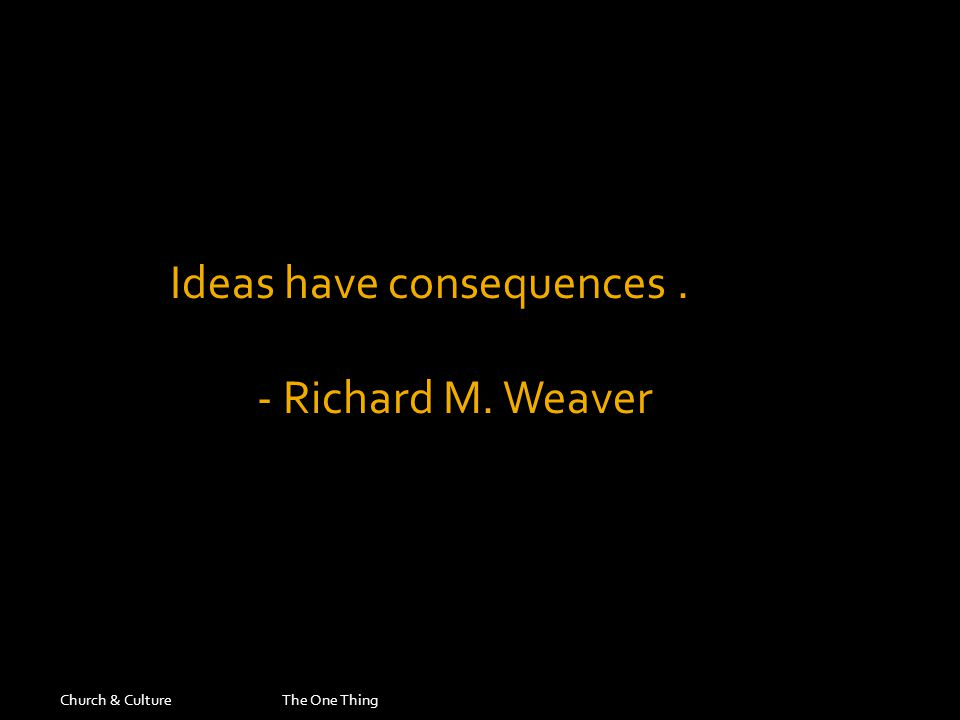 Church & CultureThe One Thing Ideas have consequences. - Richard M. Weaver