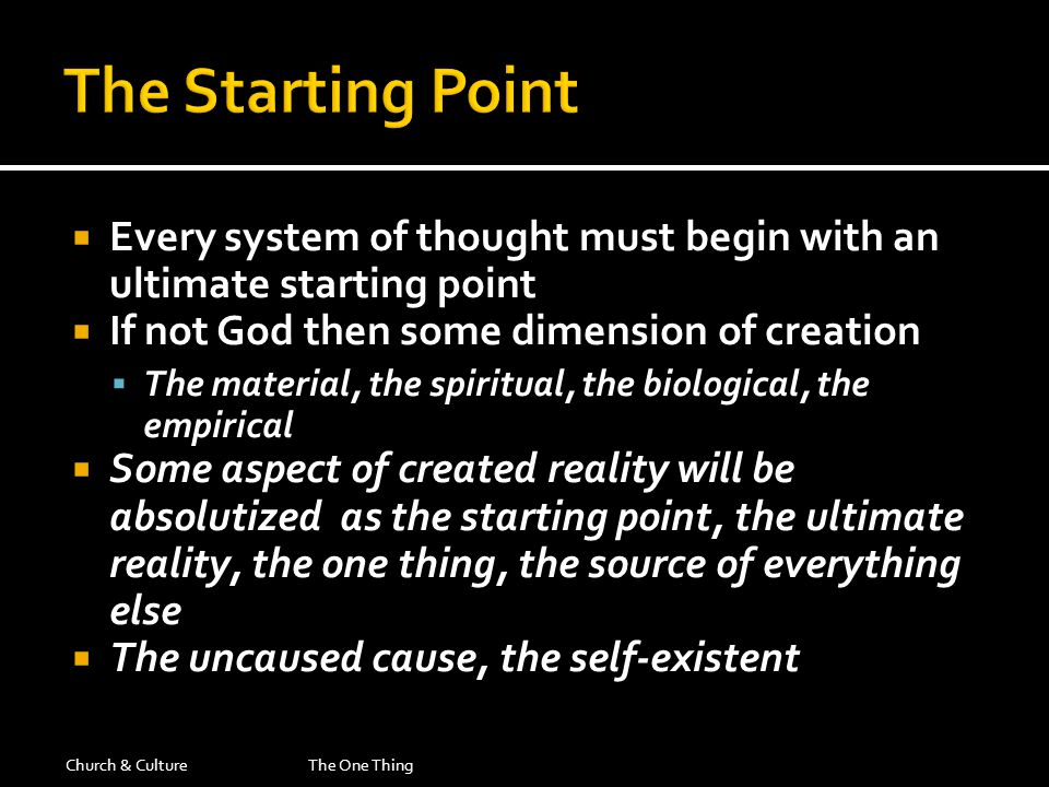  Every system of thought must begin with an ultimate starting point  If not God then some dimension of creation  The material, the spiritual, the biological, the empirical  Some aspect of created reality will be absolutized as the starting point, the ultimate reality, the one thing, the source of everything else  The uncaused cause, the self-existent Church & CultureThe One Thing