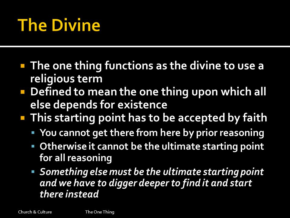  The one thing functions as the divine to use a religious term  Defined to mean the one thing upon which all else depends for existence  This starting point has to be accepted by faith  You cannot get there from here by prior reasoning  Otherwise it cannot be the ultimate starting point for all reasoning  Something else must be the ultimate starting point and we have to digger deeper to find it and start there instead Church & CultureThe One Thing