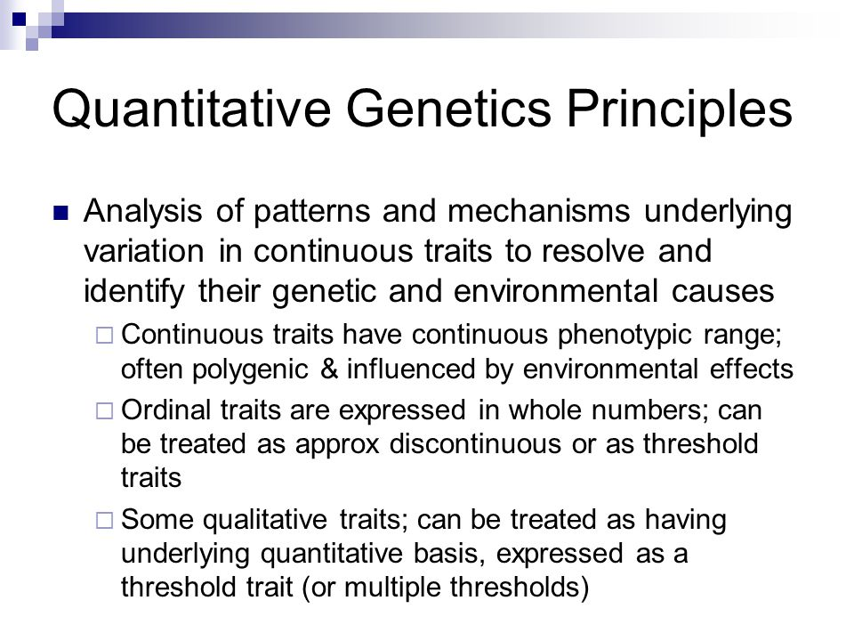 Quantitative Genetics Principles Analysis of patterns and mechanisms underlying variation in continuous traits to resolve and identify their genetic and environmental causes  Continuous traits have continuous phenotypic range; often polygenic & influenced by environmental effects  Ordinal traits are expressed in whole numbers; can be treated as approx discontinuous or as threshold traits  Some qualitative traits; can be treated as having underlying quantitative basis, expressed as a threshold trait (or multiple thresholds)