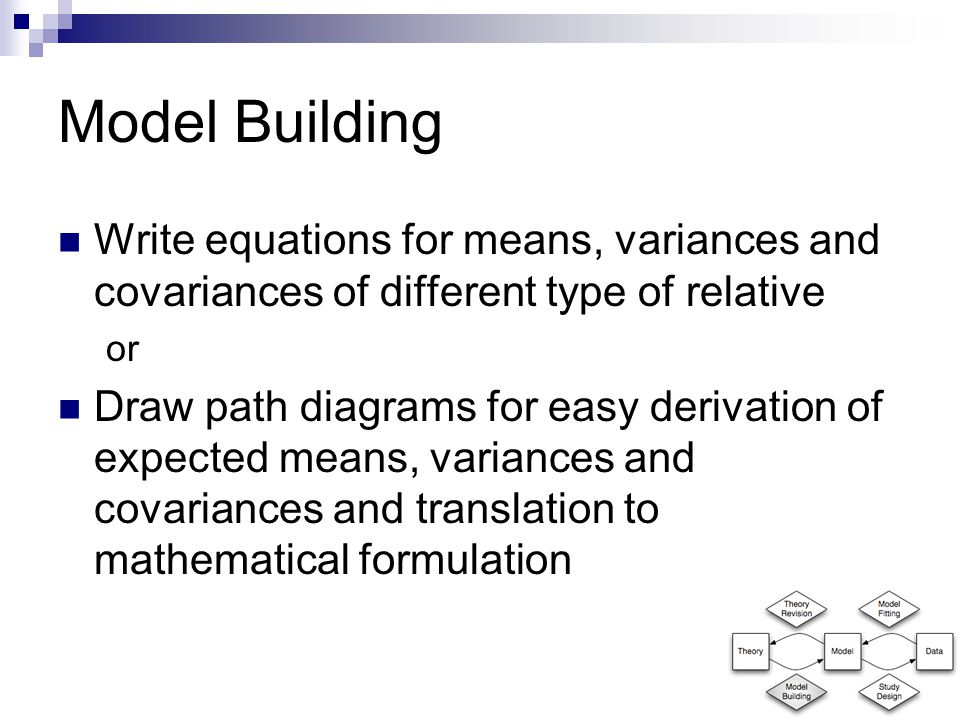 Model Building Write equations for means, variances and covariances of different type of relative or Draw path diagrams for easy derivation of expected means, variances and covariances and translation to mathematical formulation