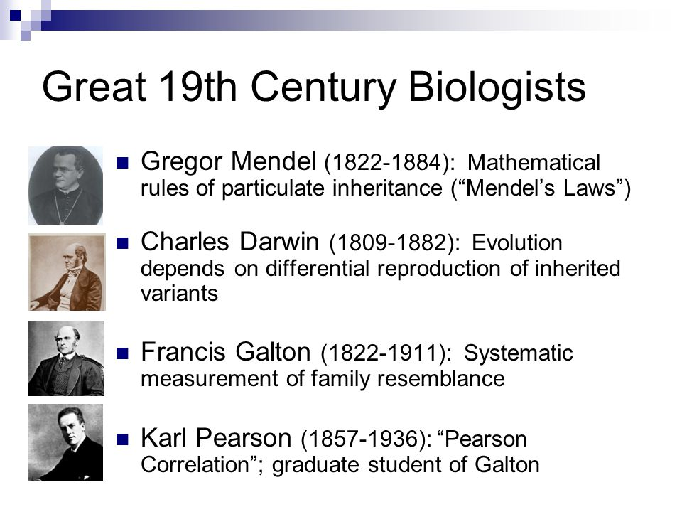 Great 19th Century Biologists Gregor Mendel (1822-1884): Mathematical rules of particulate inheritance ( Mendel's Laws ) Charles Darwin (1809-1882): Evolution depends on differential reproduction of inherited variants Francis Galton (1822-1911): Systematic measurement of family resemblance Karl Pearson (1857-1936): Pearson Correlation ; graduate student of Galton