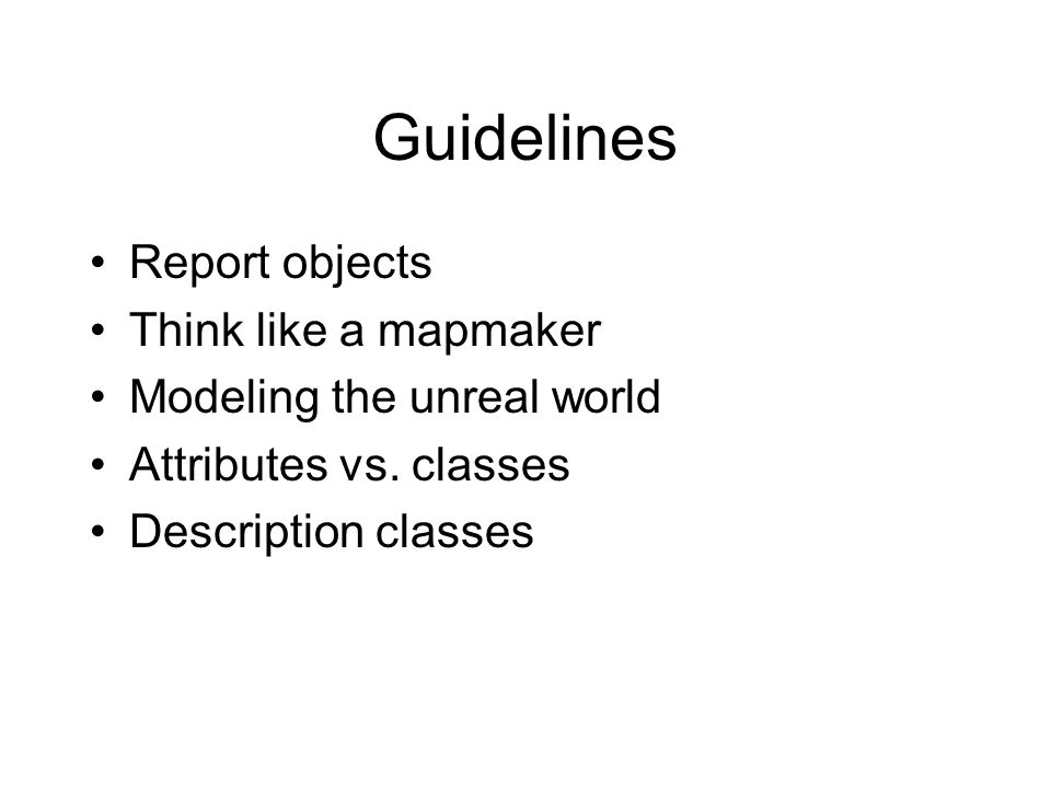 Guidelines Report objects Think like a mapmaker Modeling the unreal world Attributes vs.