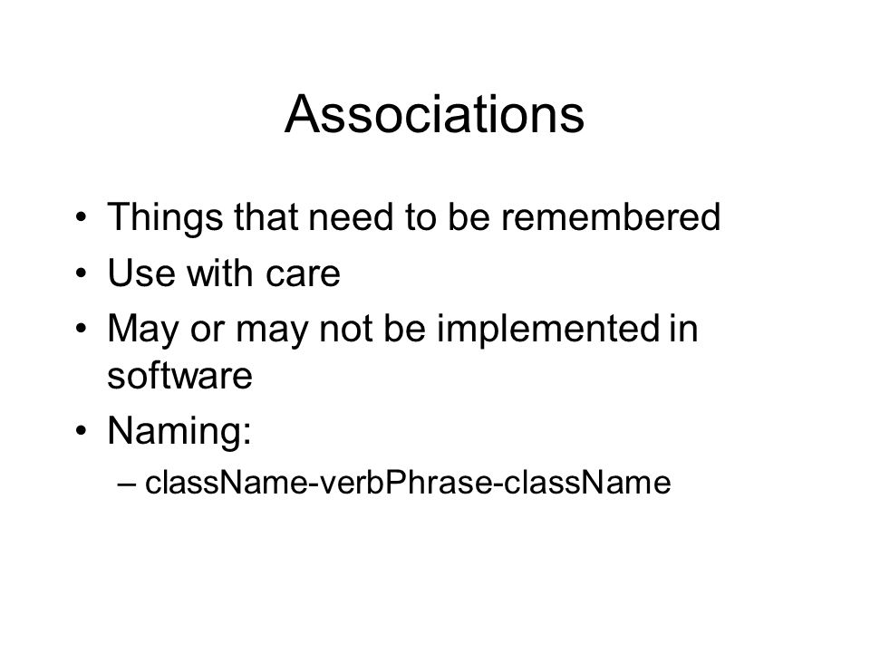 Associations Things that need to be remembered Use with care May or may not be implemented in software Naming: –className-verbPhrase-className