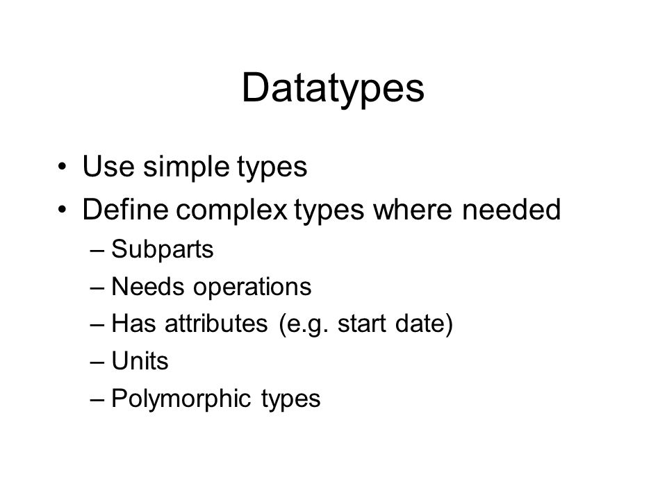 Datatypes Use simple types Define complex types where needed –Subparts –Needs operations –Has attributes (e.g.