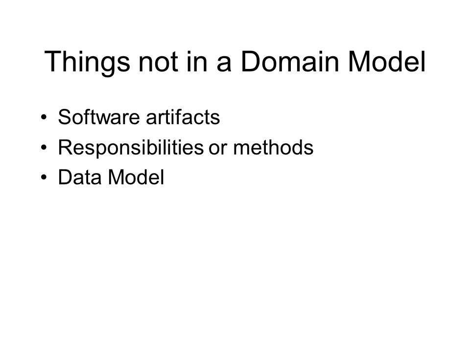 Things not in a Domain Model Software artifacts Responsibilities or methods Data Model