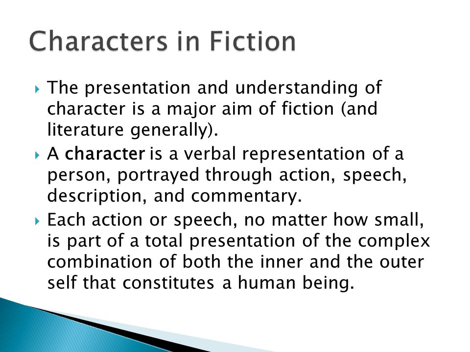  The presentation and understanding of character is a major aim of fiction (and literature generally).  A character is a verbal representation of a
