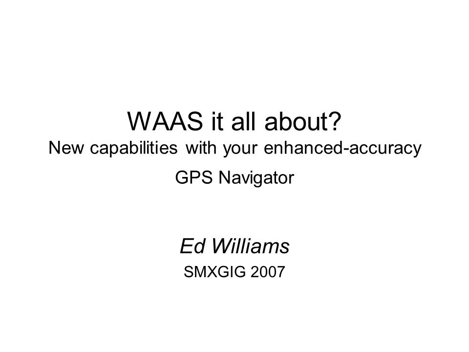 WAAS it all about? New capabilities with your enhanced-accuracy GPS Navigator Ed Williams SMXGIG 2007