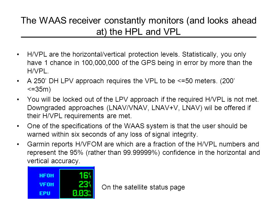 The WAAS receiver constantly monitors (and looks ahead at) the HPL and VPL H/VPL are the horizontal/vertical protection levels. Statistically, you onl