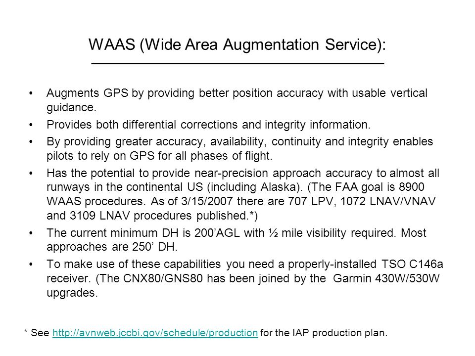 WAAS (Wide Area Augmentation Service): Augments GPS by providing better position accuracy with usable vertical guidance. Provides both differential co