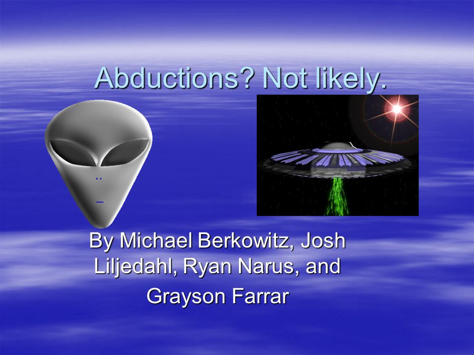 Abductions? Not likely. By Michael Berkowitz, Josh Liljedahl, Ryan Narus, and Grayson Farrar