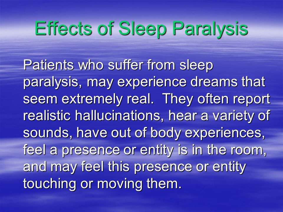 Effects of Sleep Paralysis Patients who suffer from sleep paralysis, may experience dreams that seem extremely real.