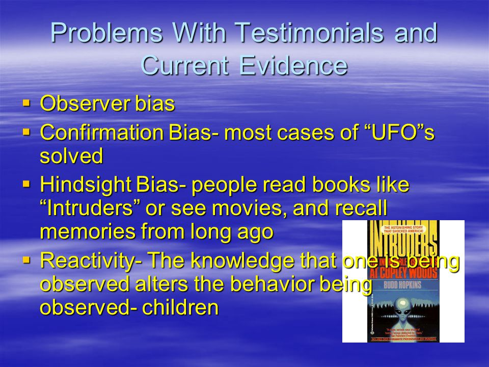 Problems With Testimonials and Current Evidence  Observer bias  Confirmation Bias- most cases of UFO s solved  Hindsight Bias- people read books like Intruders or see movies, and recall memories from long ago  Reactivity- The knowledge that one is being observed alters the behavior being observed- children