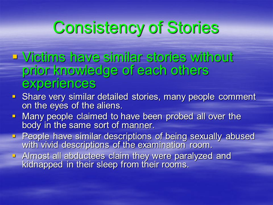 Consistency of Stories  Victims have similar stories without prior knowledge of each others experiences  Share very similar detailed stories, many people comment on the eyes of the aliens.