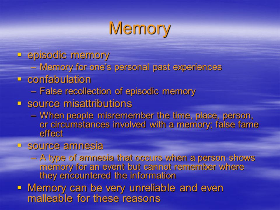 Memory  episodic memory –Memory for one's personal past experiences  confabulation –False recollection of episodic memory  source misattributions –When people misremember the time, place, person, or circumstances involved with a memory; false fame effect  source amnesia –A type of amnesia that occurs when a person shows memory for an event but cannot remember where they encountered the information  Memory can be very unreliable and even malleable for these reasons
