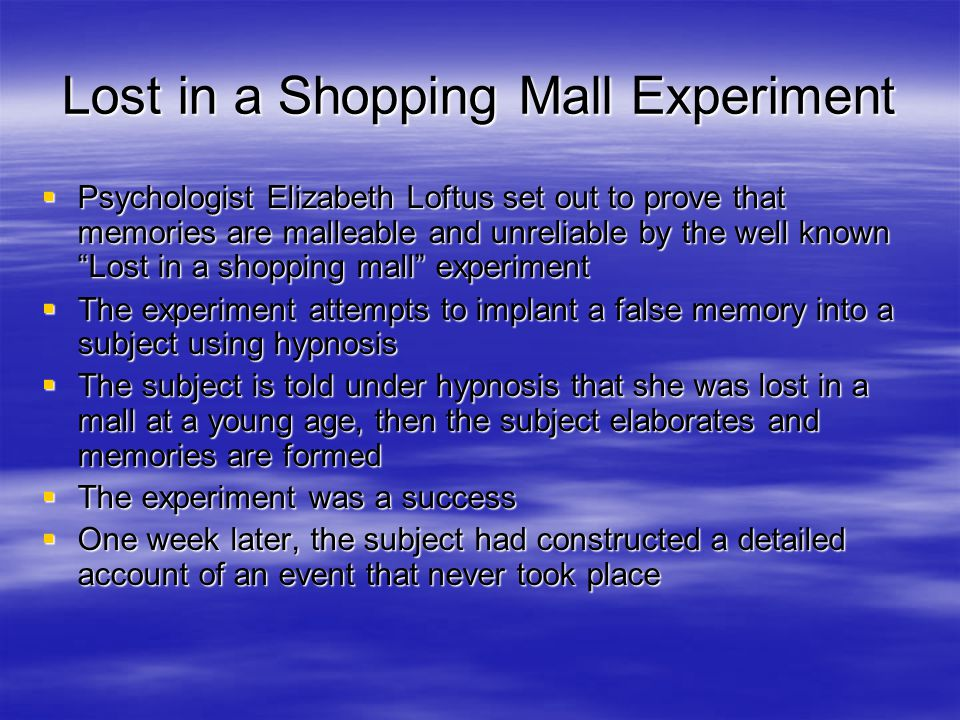Lost in a Shopping Mall Experiment  Psychologist Elizabeth Loftus set out to prove that memories are malleable and unreliable by the well known Lost in a shopping mall experiment  The experiment attempts to implant a false memory into a subject using hypnosis  The subject is told under hypnosis that she was lost in a mall at a young age, then the subject elaborates and memories are formed  The experiment was a success  One week later, the subject had constructed a detailed account of an event that never took place