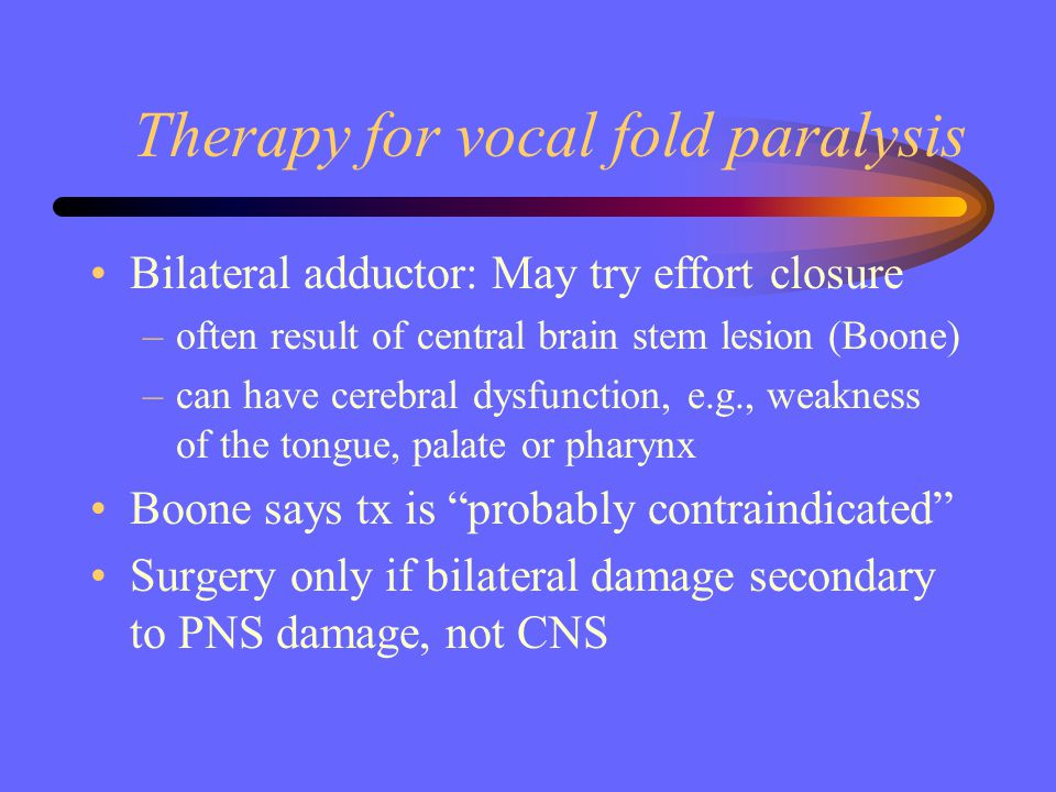Therapy for vocal fold paralysis Bilateral adductor: May try effort closure –often result of central brain stem lesion (Boone) –can have cerebral dysf