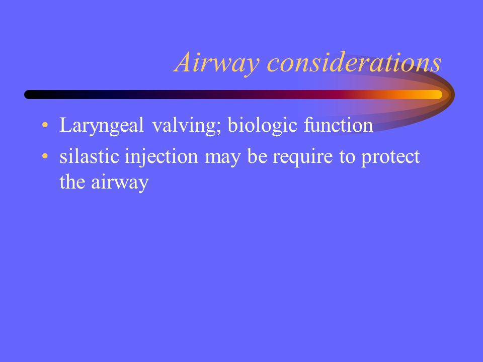 Airway considerations Laryngeal valving; biologic function silastic injection may be require to protect the airway