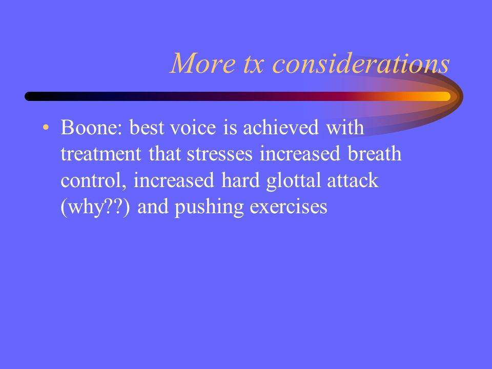 More tx considerations Boone: best voice is achieved with treatment that stresses increased breath control, increased hard glottal attack (why??) and