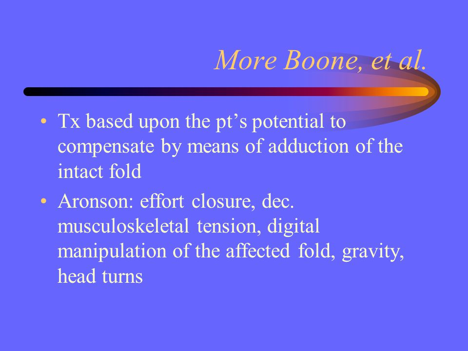 More Boone, et al. Tx based upon the pt's potential to compensate by means of adduction of the intact fold Aronson: effort closure, dec. musculoskelet