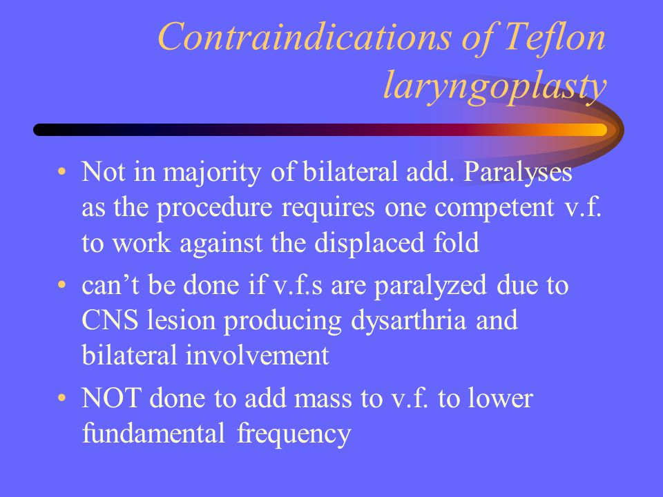 Contraindications of Teflon laryngoplasty Not in majority of bilateral add. Paralyses as the procedure requires one competent v.f. to work against the