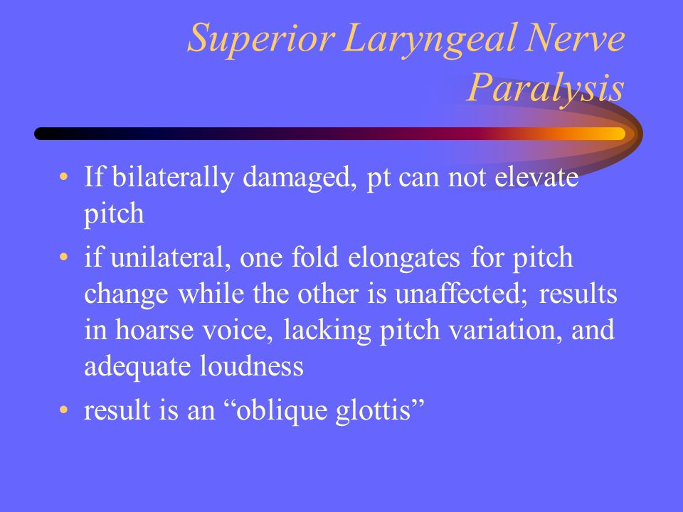 Superior Laryngeal Nerve Paralysis If bilaterally damaged, pt can not elevate pitch if unilateral, one fold elongates for pitch change while the other