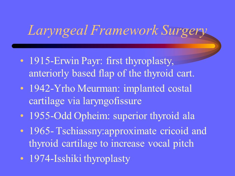 Laryngeal Framework Surgery 1915-Erwin Payr: first thyroplasty, anteriorly based flap of the thyroid cart. 1942-Yrho Meurman: implanted costal cartila