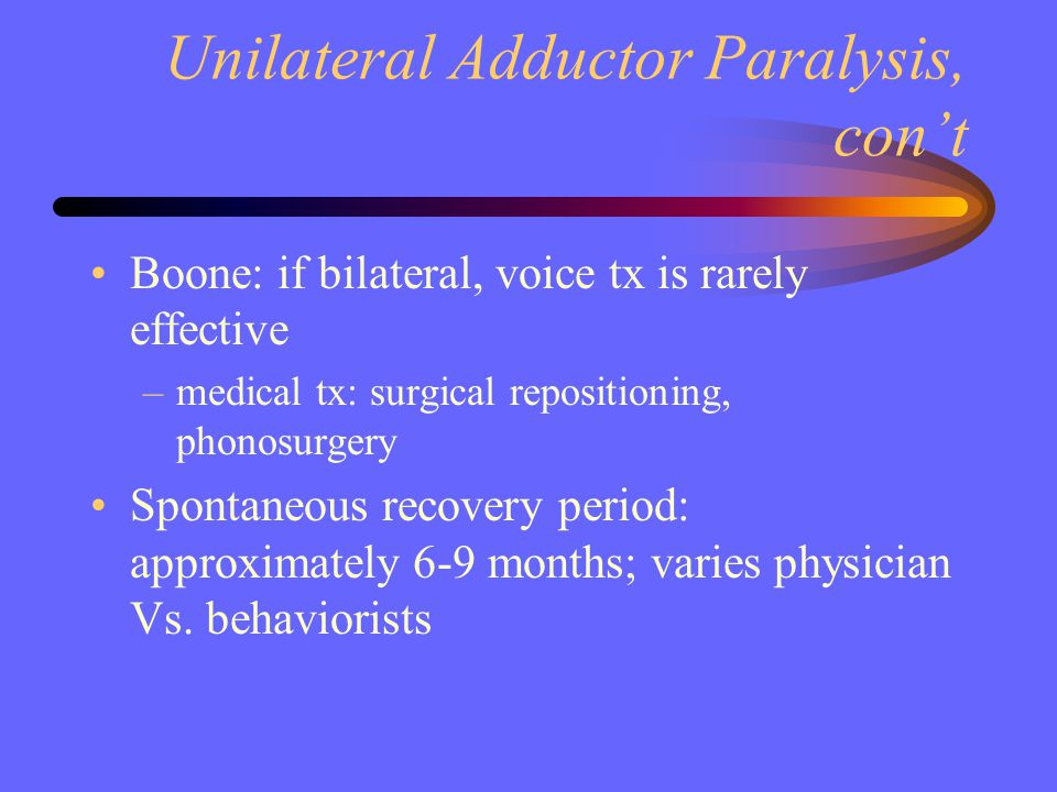 Unilateral Adductor Paralysis, con't Boone: if bilateral, voice tx is rarely effective –medical tx: surgical repositioning, phonosurgery Spontaneous r