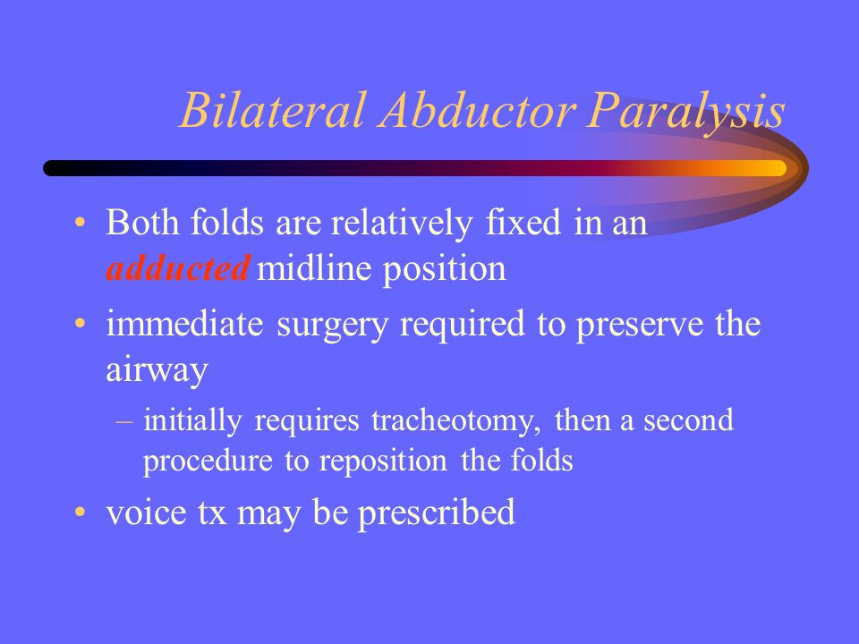 Bilateral Abductor Paralysis Both folds are relatively fixed in an adducted midline position immediate surgery required to preserve the airway –initia