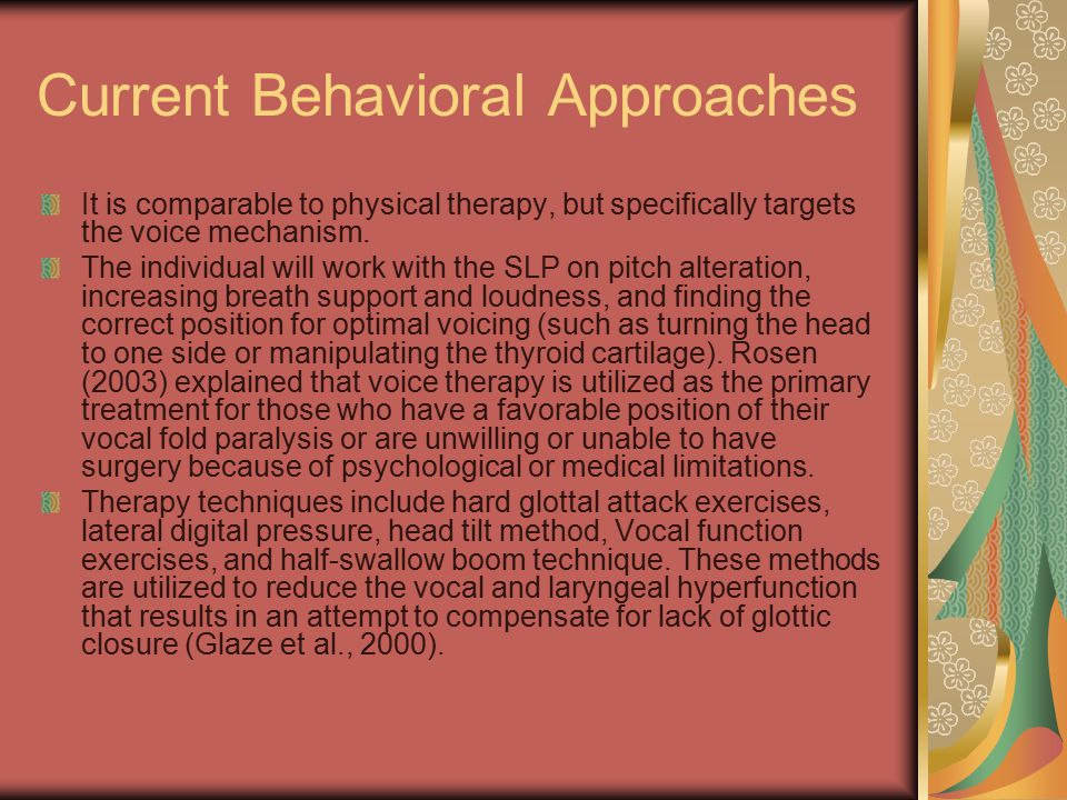 Current Behavioral Approaches It is comparable to physical therapy, but specifically targets the voice mechanism. The individual will work with the SL