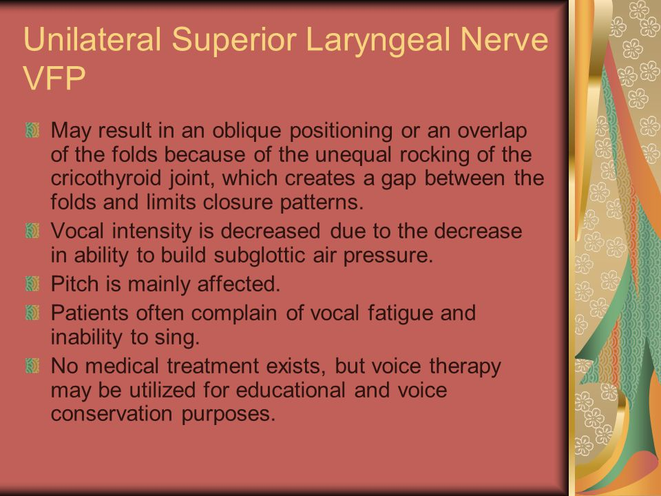 Unilateral Superior Laryngeal Nerve VFP May result in an oblique positioning or an overlap of the folds because of the unequal rocking of the cricothyroid joint, which creates a gap between the folds and limits closure patterns.