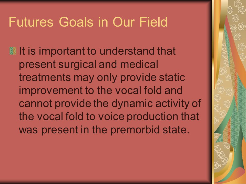 Futures Goals in Our Field It is important to understand that present surgical and medical treatments may only provide static improvement to the vocal fold and cannot provide the dynamic activity of the vocal fold to voice production that was present in the premorbid state.