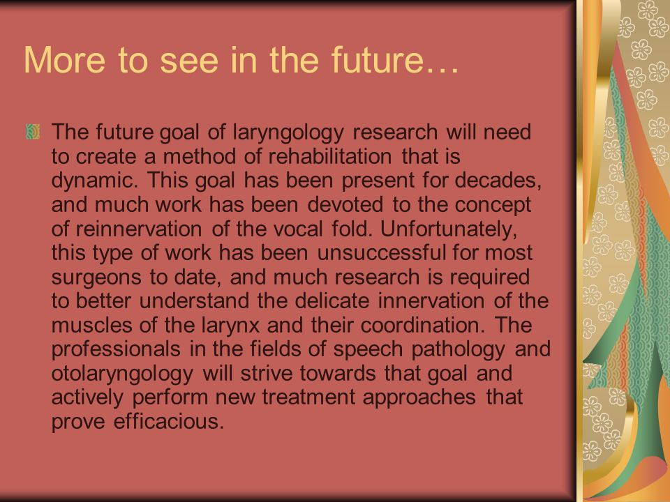 More to see in the future… The future goal of laryngology research will need to create a method of rehabilitation that is dynamic.