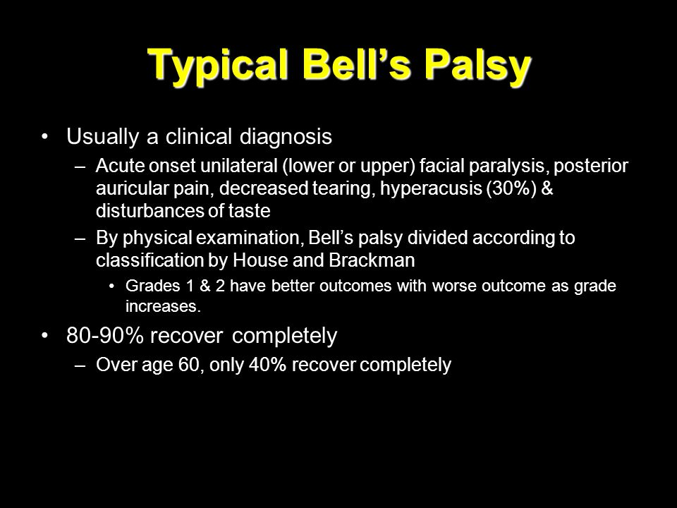 Typical Bell's Palsy Usually a clinical diagnosis –Acute onset unilateral (lower or upper) facial paralysis, posterior auricular pain, decreased teari
