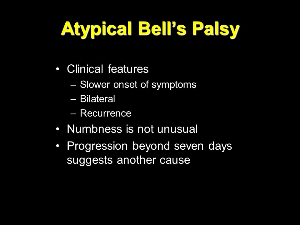 Atypical Bell's Palsy Clinical features –Slower onset of symptoms –Bilateral –Recurrence Numbness is not unusual Progression beyond seven days suggest