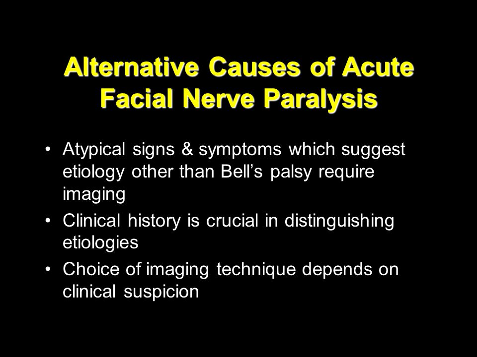 Alternative Causes of Acute Facial Nerve Paralysis Atypical signs & symptoms which suggest etiology other than Bell's palsy require imaging Clinical h