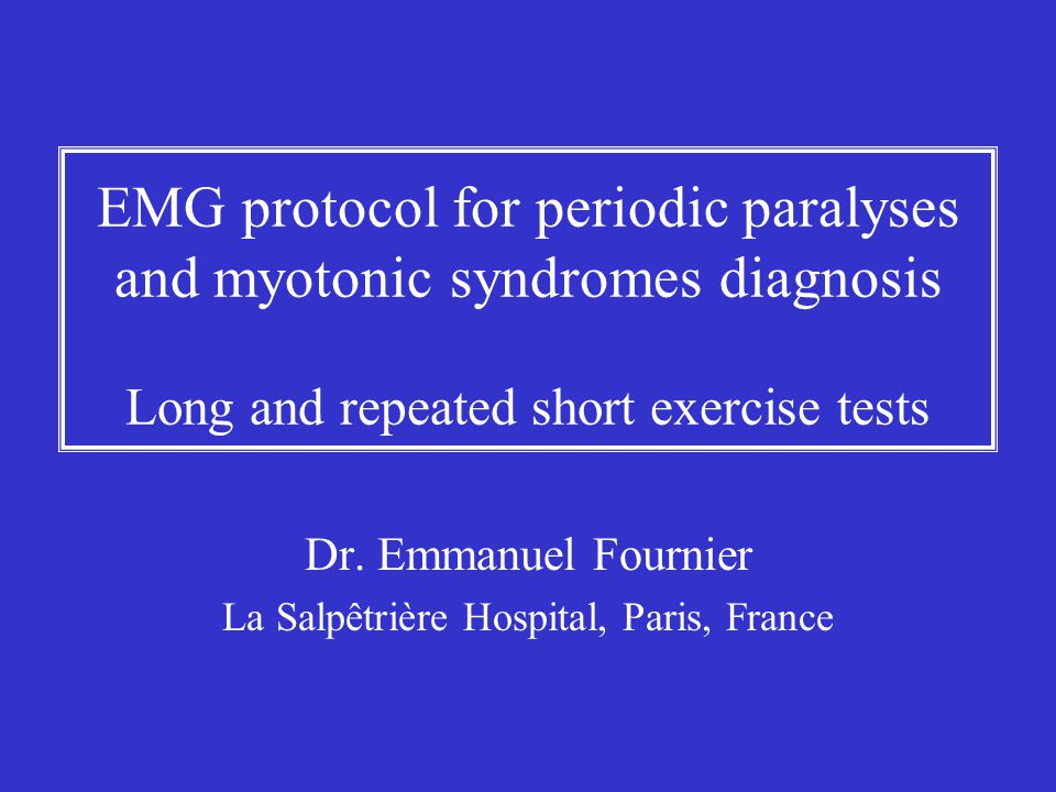 EMG protocol for periodic paralyses and myotonic syndromes diagnosis Long and repeated short exercise tests Dr. Emmanuel Fournier La Salpêtrière Hospi