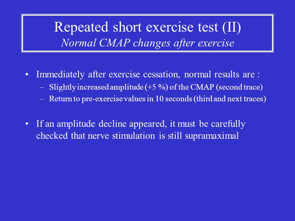Repeated short exercise test (II) Normal CMAP changes after exercise Immediately after exercise cessation, normal results are : –Slightly increased am
