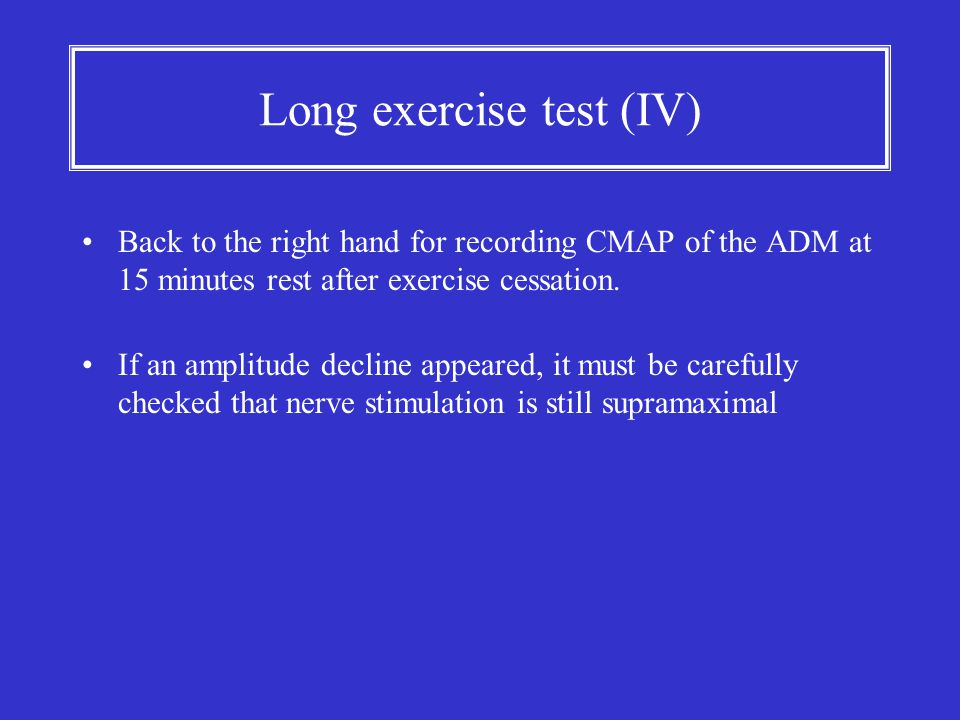 Long exercise test (IV) Back to the right hand for recording CMAP of the ADM at 15 minutes rest after exercise cessation. If an amplitude decline appe