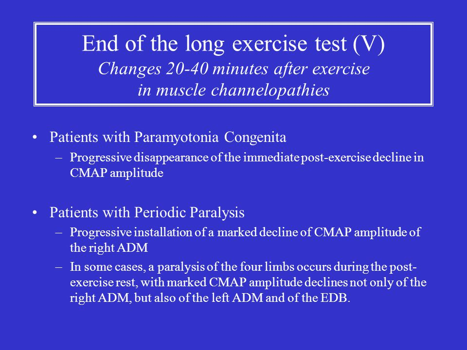 End of the long exercise test (V) Changes 20-40 minutes after exercise in muscle channelopathies Patients with Paramyotonia Congenita –Progressive dis
